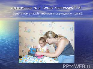 Приложение № 2. Семья Коломиной Т. В.Увлечением в нашей семье является рукоделие