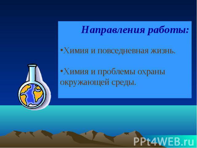 Направления работы: Химия и повседневная жизнь.Химия и проблемы охраны окружающей среды.