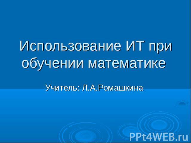 Использование ИТ при обучении математике Учитель: Л.А.Ромашкина