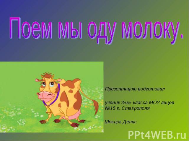 Презентацию подготовилученик 3«в» класса МОУ лицея №15 г. Ставрополя Шевцов Денис Поем мы оду молоку
