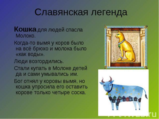 Кошка для людей спасла Молоко. Когда-то вымя у коров было на всё брюхо и молока было «как воды». Люди возгордились. Стали купать в Молоке детей да и сами умывались им. Бог отнял у коровы вымя, но кошка упросила его оставить корове только четыре соск…