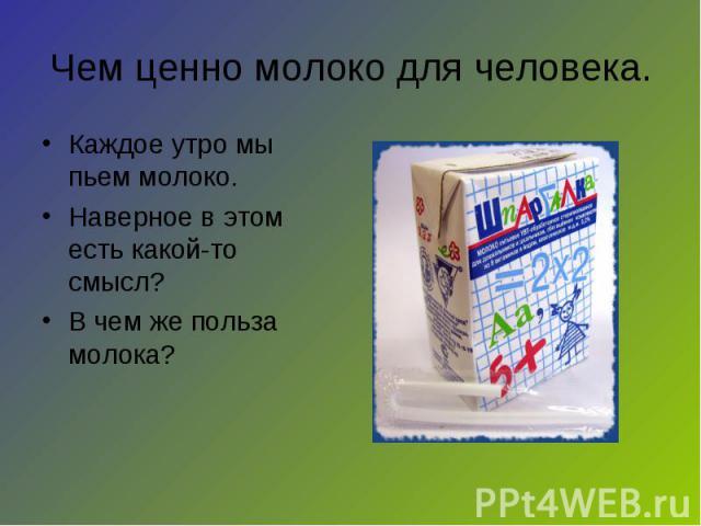 Чем ценно молоко для человека. Каждое утро мы пьем молоко.Наверное в этом есть какой-то смысл?В чем же польза молока?