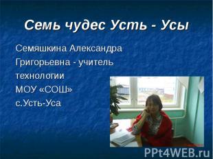 Семь чудес Усть - Усы Семяшкина Александра Григорьевна - учитель технологии МОУ