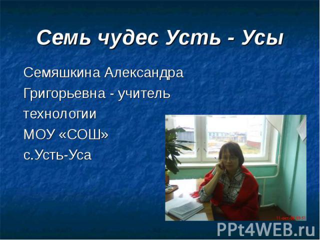 Семь чудес Усть - Усы Семяшкина Александра Григорьевна - учитель технологии МОУ «СОШ» с.Усть-Уса