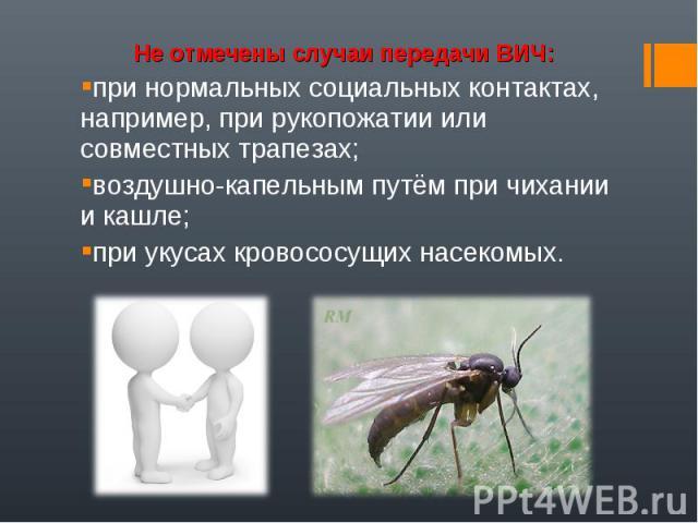 Не отмечены случаи передачи ВИЧ:при нормальных социальных контактах, например, при рукопожатии или совместных трапезах; воздушно-капельным путём при чихании и кашле; при укусах кровососущих насекомых.