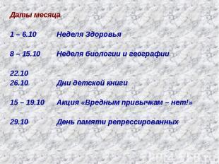 Даты месяца1 – 6.10 Неделя Здоровья8 – 15.10 Неделя биологии и географии22.1026.
