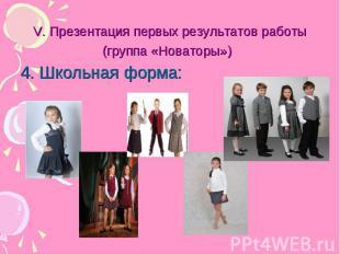 V. Презентация первых результатов работы(группа «Новаторы») 4. Школьная форма: