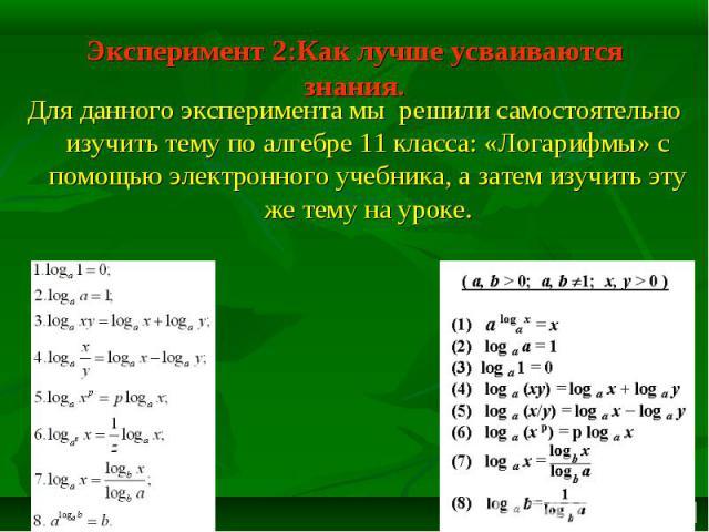 Эксперимент 2:Как лучше усваиваются знания. Для данного эксперимента мы решили самостоятельно изучить тему по алгебре 11 класса: «Логарифмы» с помощью электронного учебника, а затем изучить эту же тему на уроке.
