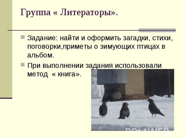 Группа « Литераторы». Задание: найти и оформить загадки, стихи, поговорки,приметы о зимующих птицах в альбом.При выполнении задания использовали метод « книга».
