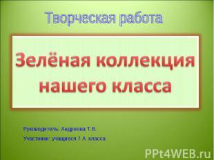 Зелёная коллекция нашего класса Руководитель: Андреева Т.В.Участники: учащиеся 7