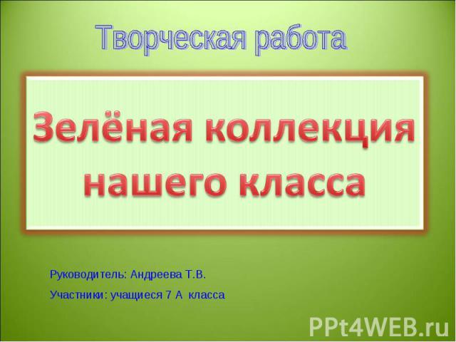 Зелёная коллекция нашего класса Руководитель: Андреева Т.В.Участники: учащиеся 7 А класса