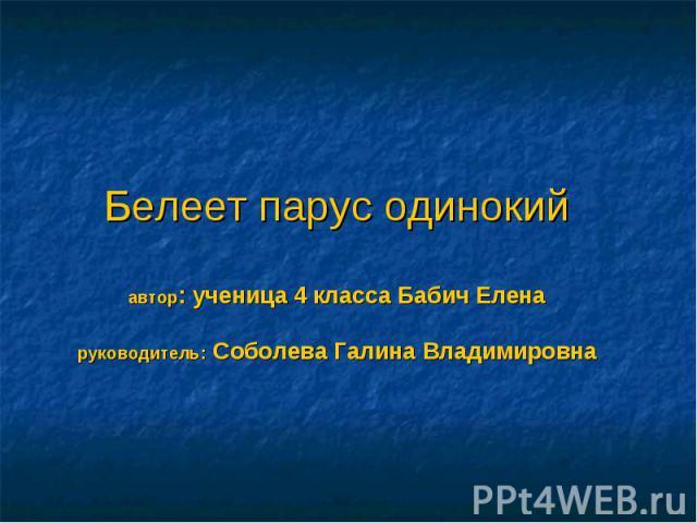 Белеет парус одинокийавтор: ученица 4 класса Бабич Еленаруководитель: Соболева Галина Владимировна