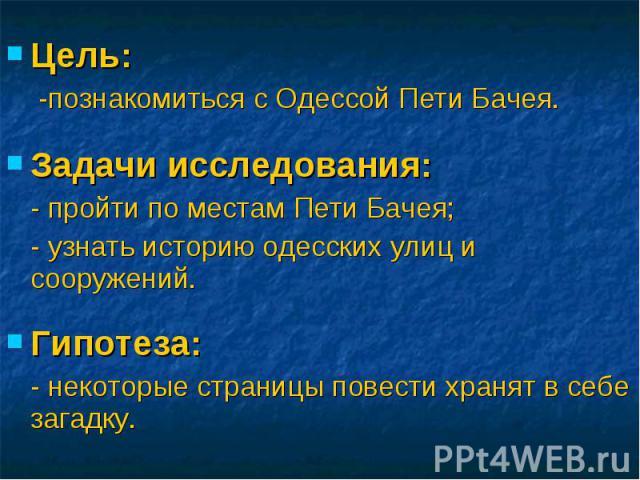 Цель: -познакомиться с Одессой Пети Бачея.Задачи исследования:- пройти по местам Пети Бачея;- узнать историю одесских улиц и сооружений. Гипотеза: - некоторые страницы повести хранят в себе загадку.