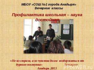 МБОУ «СОШ №1 города Анадыря»Вечерние классы Профилактика школьная – наука достой