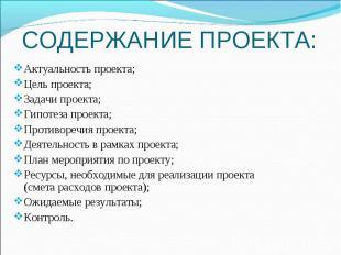 СОДЕРЖАНИЕ ПРОЕКТА: Актуальность проекта;Цель проекта;Задачи проекта;Гипотеза пр