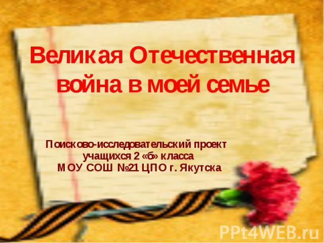 Великая Отечественная война в моей семье Поисково-исследовательский проект учащихся 2 «б» класса МОУ СОШ №21 ЦПО г. Якутска