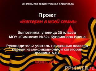 XI открытая экологическая олимпиадаПроект «Ветеран в моей семье» Выполнила: учен