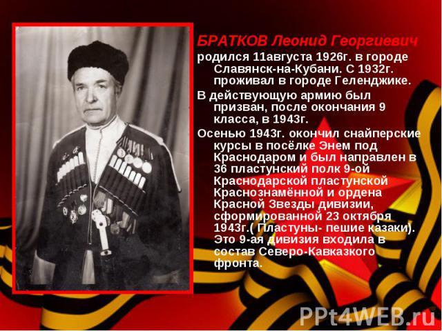 БРАТКОВ Леонид Георгиевич родился 11августа 1926г. в городе Славянск-на-Кубани. С 1932г. проживал в городе Геленджике.В действующую армию был призван, после окончания 9 класса, в 1943г.Осенью 1943г. окончил снайперские курсы в посёлке Энем под Красн…