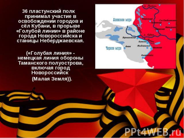 36 пластунский полк принимал участие в освобождении городов и сёл Кубани, в прорыве «Голубой линии» в районе города Новороссийска и станицы Неберджаевская. («Голубая линия» - немецкая линия обороны Таманского полуострова, включая город Новороссийск …