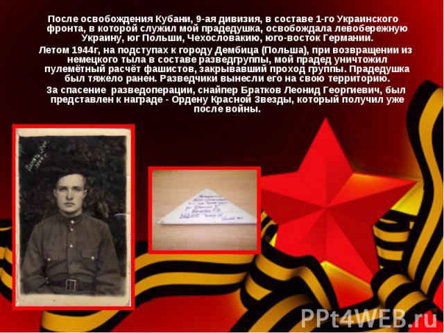 После освобождения Кубани, 9-ая дивизия, в составе 1-го Украинского фронта, в которой служил мой прадедушка, освобождала левобережную Украину, юг Польши, Чехословакию, юго-восток Германии. Летом 1944г, на подступах к городу Дембица (Польша), при воз…