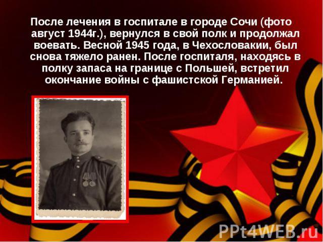 После лечения в госпитале в городе Сочи (фото август 1944г.), вернулся в свой полк и продолжал воевать. Весной 1945 года, в Чехословакии, был снова тяжело ранен. После госпиталя, находясь в полку запаса на границе с Польшей, встретил окончание войны…
