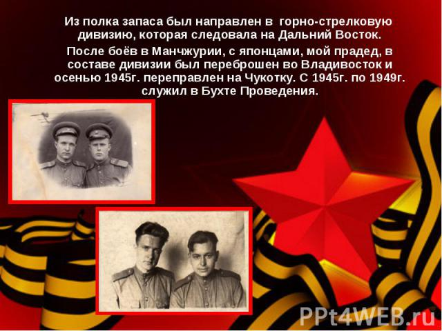 Из полка запаса был направлен в горно-стрелковую дивизию, которая следовала на Дальний Восток. После боёв в Манчжурии, с японцами, мой прадед, в составе дивизии был переброшен во Владивосток и осенью 1945г. переправлен на Чукотку. С 1945г. по 1949г.…