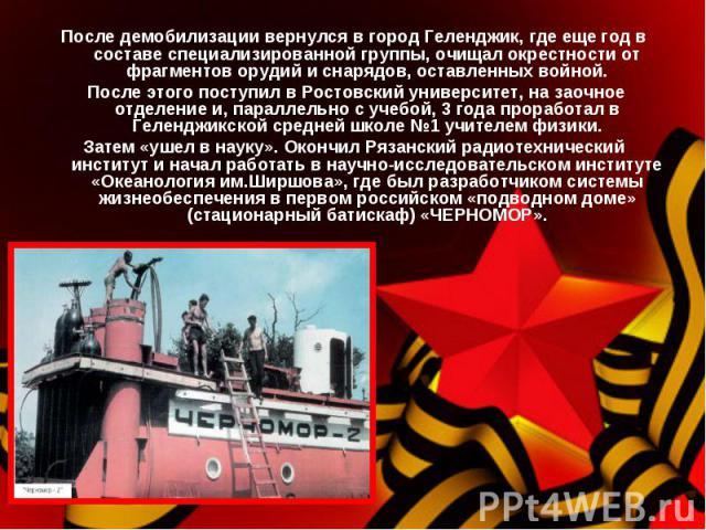 После демобилизации вернулся в город Геленджик, где еще год в составе специализированной группы, очищал окрестности от фрагментов орудий и снарядов, оставленных войной. После этого поступил в Ростовский университет, на заочное отделение и, параллель…