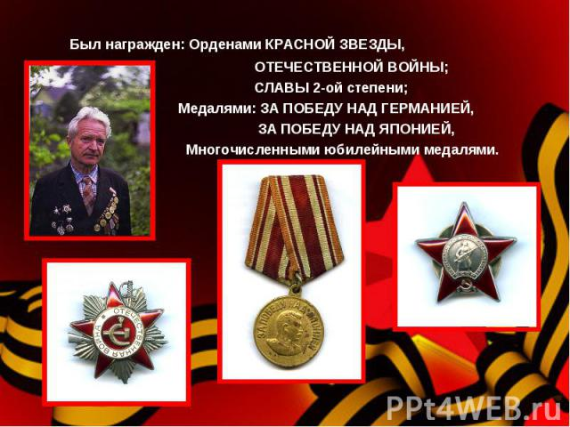 Был награжден: Орденами КРАСНОЙ ЗВЕЗДЫ, ОТЕЧЕСТВЕННОЙ ВОЙНЫ; СЛАВЫ 2-ой степени; Медалями: ЗА ПОБЕДУ НАД ГЕРМАНИЕЙ, ЗА ПОБЕДУ НАД ЯПОНИЕЙ, Многочисленными юбилейными медалями.