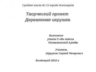 Средняя школа № 33 города Волгограда Творческий проект Деревянная игрушка Выполн
