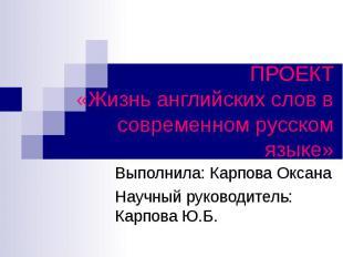 ПРОЕКТ«Жизнь английских слов в современном русском языке» Выполнила: Карпова Окс