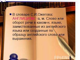 В словаре С.И.Ожегова: АНГЛИЦИЗМ, -а, м. Слово или оборот речи в каком-н. языке,