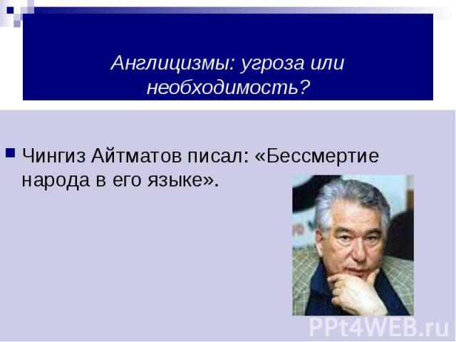 Англицизмы: угроза или необходимость?Чингиз Айтматов писал: «Бессмертие народа в его языке».