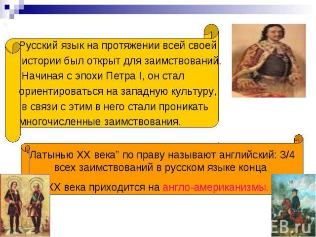 """Русский язык на протяжении всей своей истории был открыт для заимствований. Начиная с эпохи Петра I, он стал ориентироваться на западную культуру, в связи с этим в него стали проникать многочисленные заимствования. """"Латынью ХХ века"""" по праву называю…"""
