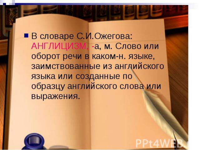 В словаре С.И.Ожегова: АНГЛИЦИЗМ, -а, м. Слово или оборот речи в каком-н. языке, заимствованные из английского языка или созданные по образцу английского слова или выражения.