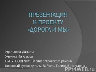 Презентация к проекту «дорога и мы» Удальцова ДанилыУченика 4а классаГБОУ СОШ №3