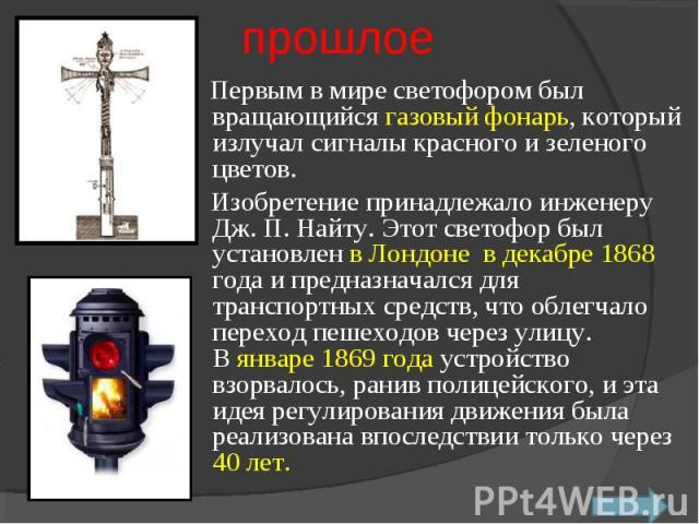 Первым в мире светофором был вращающийся газовый фонарь, который излучал сигналы красного и зеленого цветов. Изобретение принадлежало инженеру Дж. П. Найту. Этот светофор был установлен в Лондоне в декабре 1868 года и предназначался для транспортн…