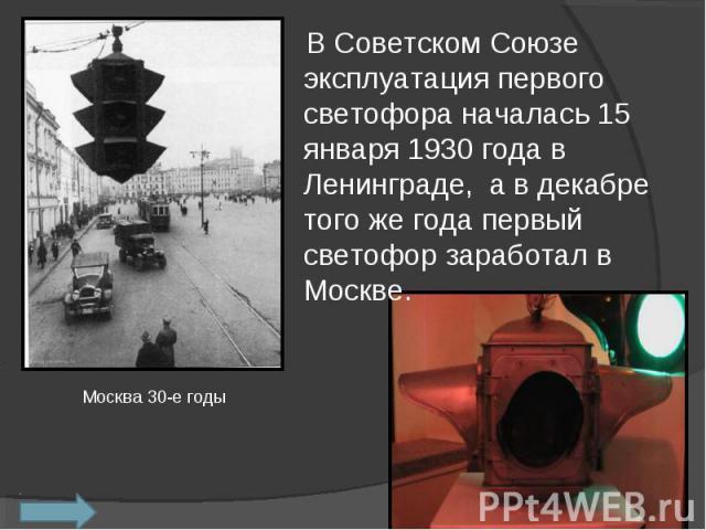 В Советском Союзе эксплуатация первого светофора началась 15 января 1930 года в Ленинграде, а в декабре того же года первый светофор заработал в Москве.