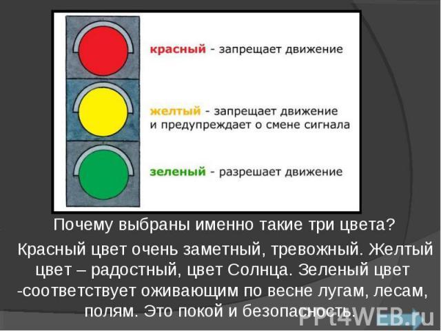 Почему выбраны именно такие три цвета? Красный цвет очень заметный, тревожный. Желтый цвет – радостный, цвет Солнца. Зеленый цвет -соответствует оживающим по весне лугам, лесам, полям. Это покой и безопасность.