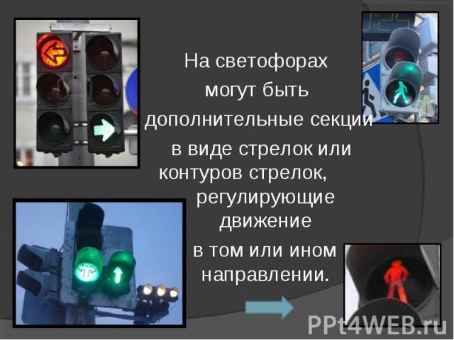 На светофорах могут быть дополнительные секции в виде стрелок или контуров стрелок, регулирующие движение в том или ином направлении.