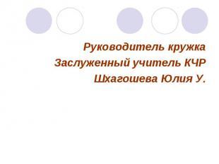 Руководитель кружкаЗаслуженный учитель КЧРШхагошева Юлия У.