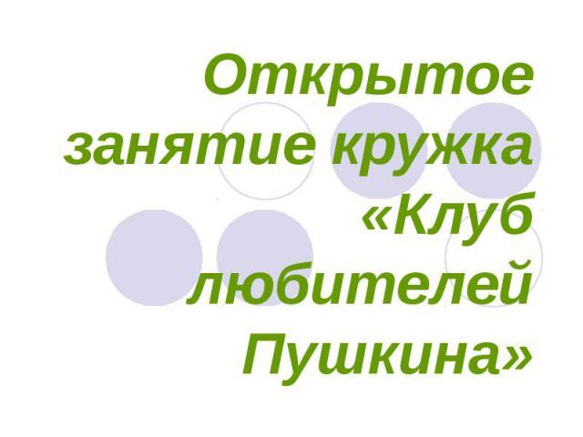 Открытое занятие кружка «Клуб любителей Пушкина»