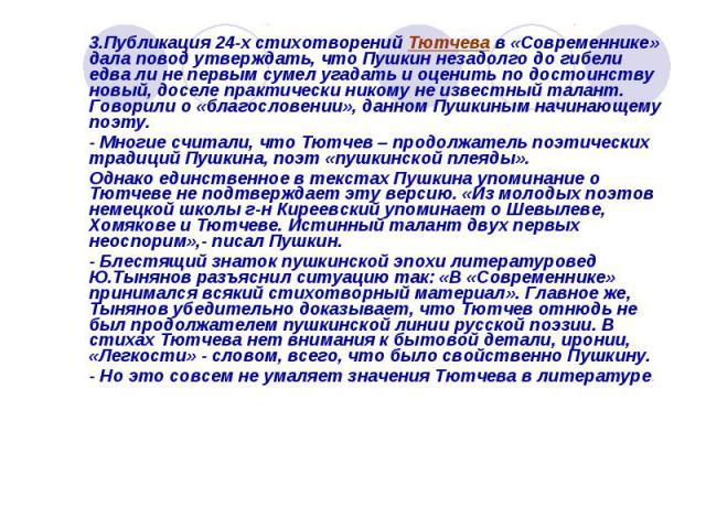 3.Публикация 24-х стихотворений Тютчева в «Современнике» дала повод утверждать, что Пушкин незадолго до гибели едва ли не первым сумел угадать и оценить по достоинству новый, доселе практически никому не известный талант. Говорили о «благословении»,…