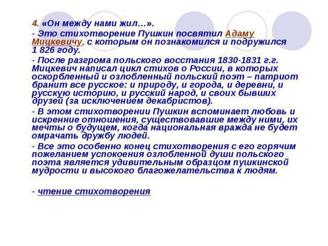 4. «Он между нами жил…». - Это стихотворение Пушкин посвятил Адаму Мицкевичу, с которым он познакомился и подружился 1826 году.- После разгрома польского восстания 1830-1831 г.г. Мицкевич написал цикл стихов о России, в которых оскорбленный и озлоб…