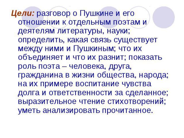 Цели: разговор о Пушкине и его отношении к отдельным поэтам и деятелям литературы, науки; определить, какая связь существует между ними и Пушкиным; что их объединяет и что их разнит; показать роль поэта – человека, друга, гражданина в жизни общества…