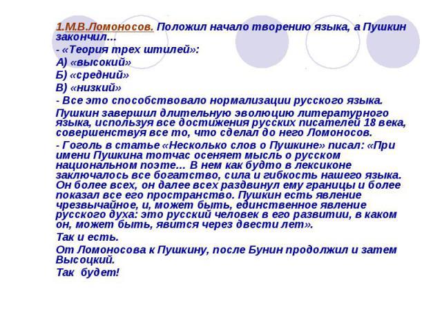1.М.В.Ломоносов. Положил начало творению языка, а Пушкин закончил…- «Теория трех штилей»:А) «высокий»Б) «средний»В) «низкий»- Все это способствовало нормализации русского языка.Пушкин завершил длительную эволюцию литературного языка, используя все д…