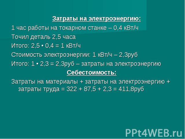 Затраты на электроэнергию:1 час работы на токарном станке – 0,4 кВт/ч Точил деталь 2,5 часаИтого: 2,5 • 0,4 = 1 кВт/чСтоимость электроэнергии: 1 кВт/ч – 2,3рубИтого: 1 • 2,3 = 2,3руб – затраты на электроэнергиюСебестоимость:Затраты на материалы + за…
