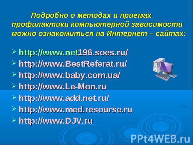Подробно о методах и приемах профилактики компьютерной зависимости можно ознакомиться на Интернет – сайтах: http://www.net196.soes.ru/http://www.BestReferat.ru/http://www.baby.com.ua/http://www.Le-Mon.ruhttp://www.add.net.ru/http://www.med.resourse.…