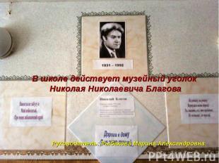 В школе действует музейный уголок Николая Николаевича Благова Руководитель: Рыба