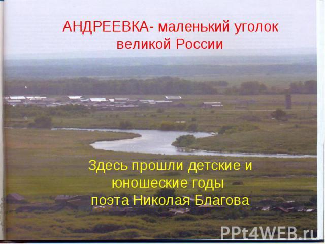 АНДРЕЕВКА- маленький уголок великой РоссииЗдесь прошли детские и юношеские годы поэта Николая Благова