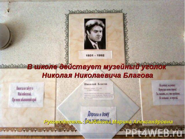 В школе действует музейный уголок Николая Николаевича Благова Руководитель: Рыбакова Марина Александровна